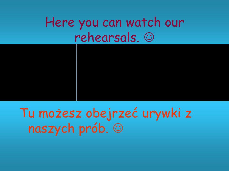 Here you can watch our rehearsals. Tu możesz obejrzeć urywki z naszych prób.