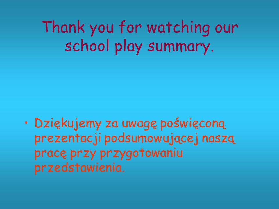 Thank you for watching our school play summary. Dziękujemy za uwagę poświęconą prezentacji podsumowującej naszą pracę przy przygotowaniu przedstawieni