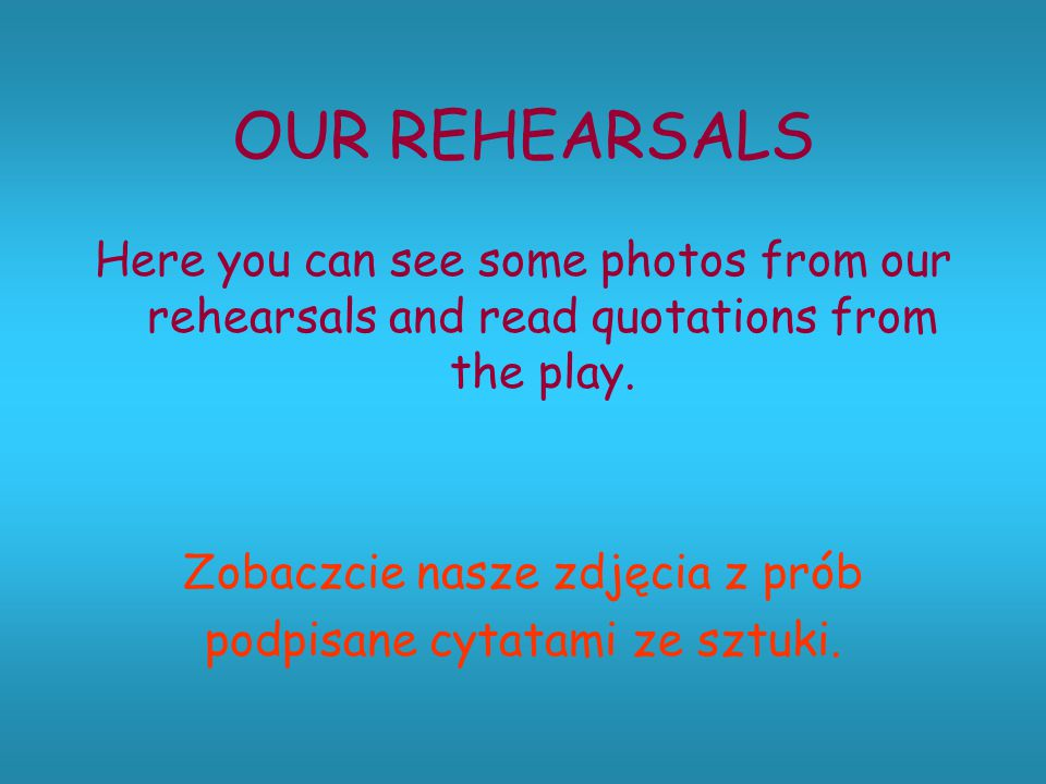 OUR REHEARSALS Here you can see some photos from our rehearsals and read quotations from the play. Zobaczcie nasze zdjęcia z prób podpisane cytatami z
