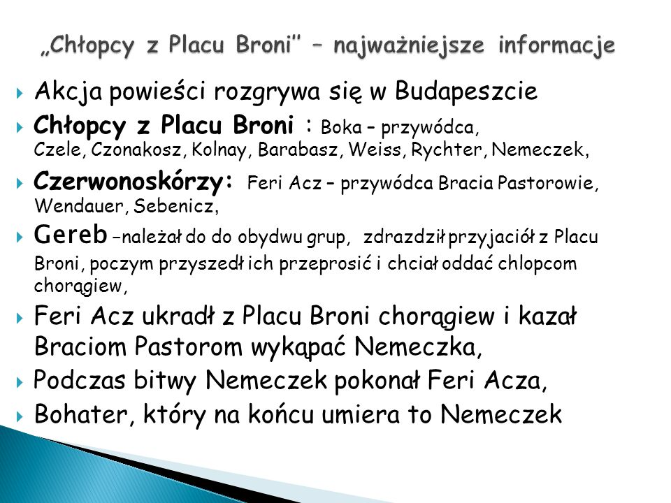  Akcja powieści rozgrywa się w Budapeszcie  Chłopcy z Placu Broni : Boka – przywódca, Czele, Czonakosz, Kolnay, Barabasz, Weiss, Rychter, Nemecze k,