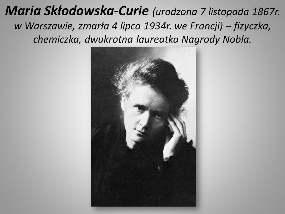 Maria Skłodowska-Curie (urodzona 7 listopada 1867r. w Warszawie, zmarła 4 lipca 1934r. we Francji) – fizyczka, chemiczka, dwukrotna laureatka Nagrody