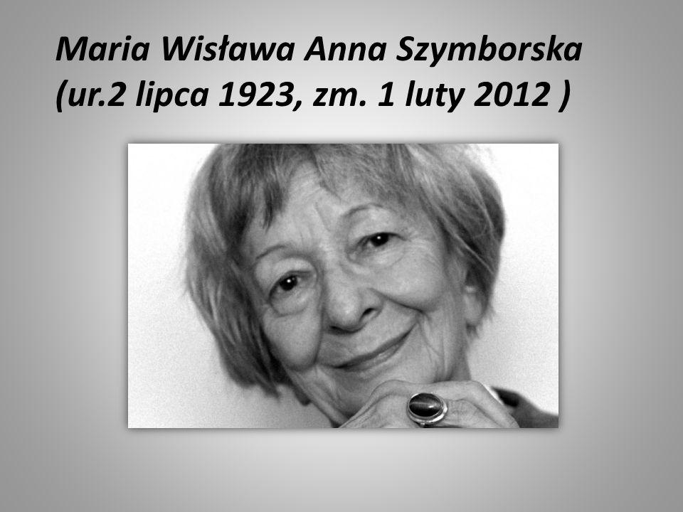 Maria Wisława Anna Szymborska (ur.2 lipca 1923, zm. 1 luty 2012 )