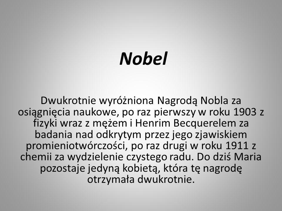 Nobel Dwukrotnie wyróżniona Nagrodą Nobla za osiągnięcia naukowe, po raz pierwszy w roku 1903 z fizyki wraz z mężem i Henrim Becquerelem za badania na