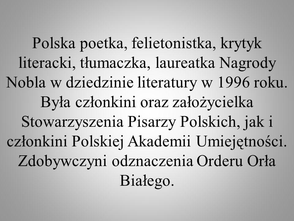 Polska poetka, felietonistka, krytyk literacki, tłumaczka, laureatka Nagrody Nobla w dziedzinie literatury w 1996 roku. Była członkini oraz założyciel