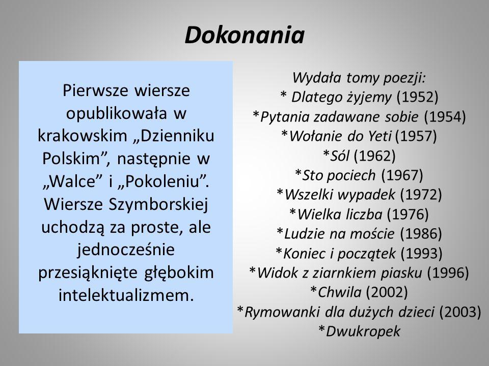 """Dokonania Pierwsze wiersze opublikowała w krakowskim """"Dzienniku Polskim"""", następnie w """"Walce"""" i """"Pokoleniu"""". Wiersze Szymborskiej uchodzą za proste, a"""