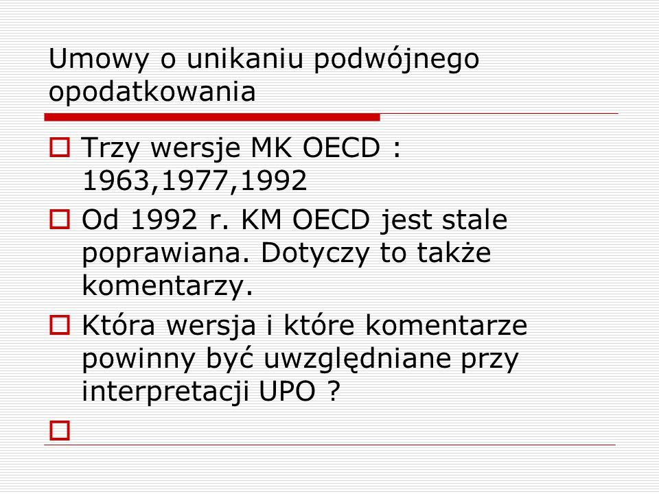 Umowy o unikaniu podwójnego opodatkowania  Trzy wersje MK OECD : 1963,1977,1992  Od 1992 r. KM OECD jest stale poprawiana. Dotyczy to także komentar