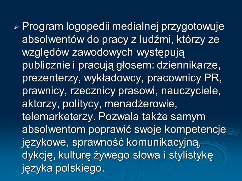 PPPProgram logopedii medialnej przygotowuje absolwentów do pracy z ludźmi, którzy ze względów zawodowych występują publicznie i pracują głosem: dziennikarze, prezenterzy, wykładowcy, pracownicy PR, prawnicy, rzecznicy prasowi, nauczyciele, aktorzy, politycy, menadżerowie, telemarketerzy.