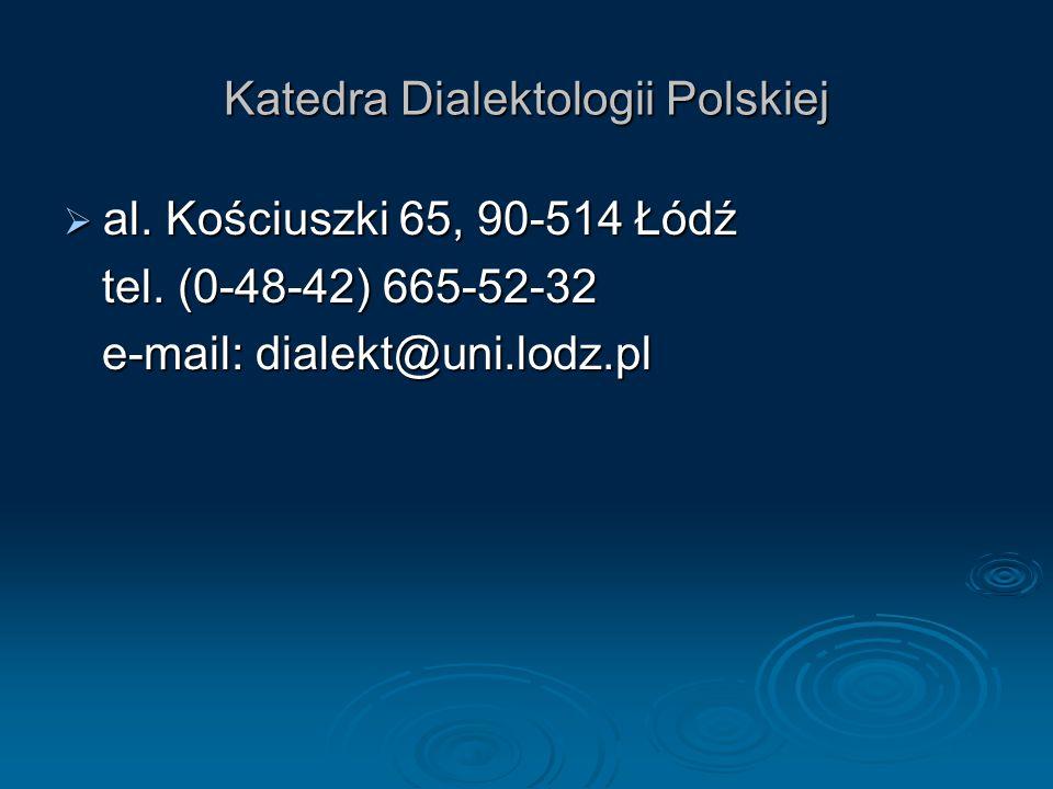 Katedra Dialektologii Polskiej  al. Kościuszki 65, 90-514 Łódź tel. (0-48-42) 665-52-32 tel. (0-48-42) 665-52-32 e-mail: dialekt@uni.lodz.pl e-mail:
