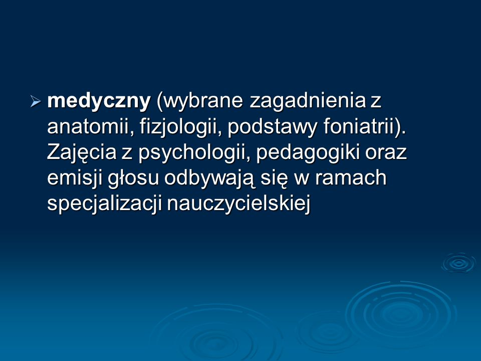  medyczny (wybrane zagadnienia z anatomii, fizjologii, podstawy foniatrii). Zajęcia z psychologii, pedagogiki oraz emisji głosu odbywają się w ramach