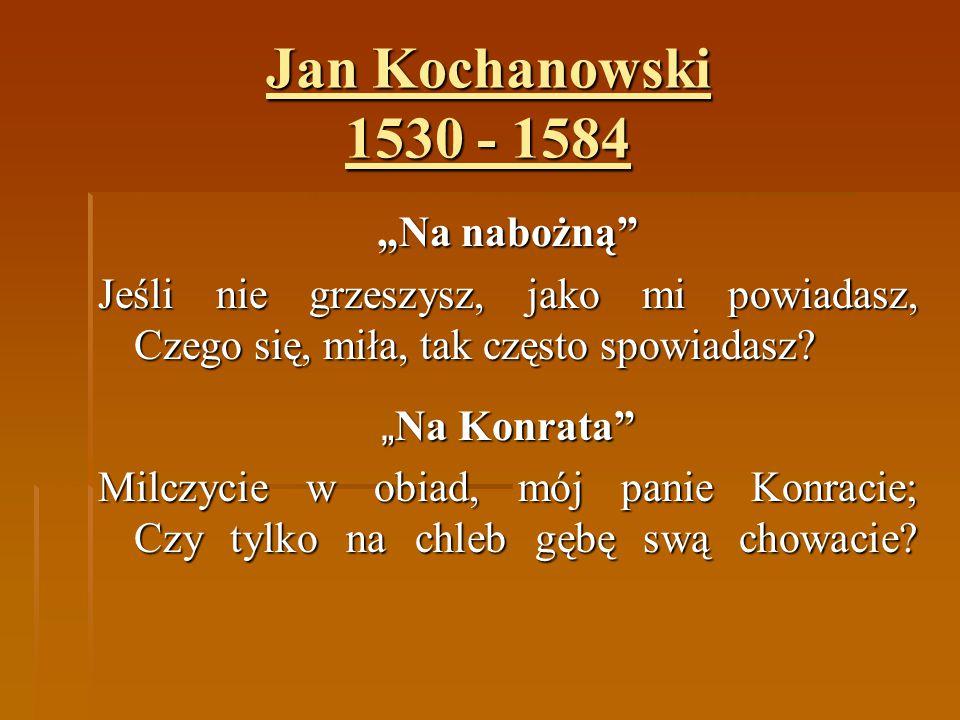 """Jan Kochanowski 1530 - 1584 """"Na nabożną"""" Jeśli nie grzeszysz, jako mi powiadasz, Czego się, miła, tak często spowiadasz? """" Na Konrata"""" Milczycie w obi"""