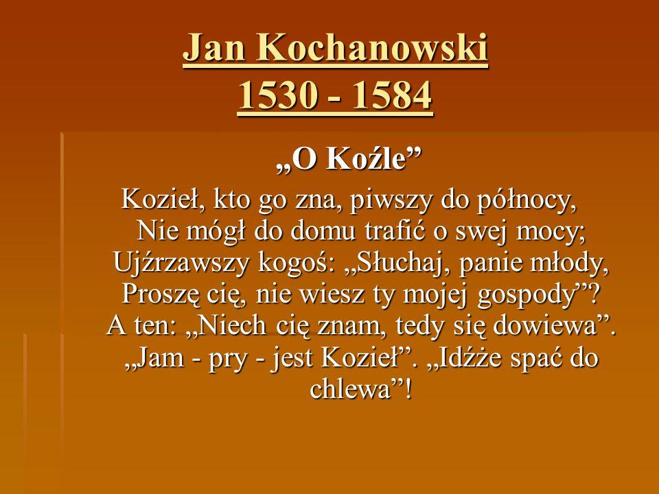 """Jan Kochanowski 1530 - 1584 """"O Koźle"""" Kozieł, kto go zna, piwszy do północy, Nie mógł do domu trafić o swej mocy; Ujźrzawszy kogoś: """"Słuchaj, panie mł"""