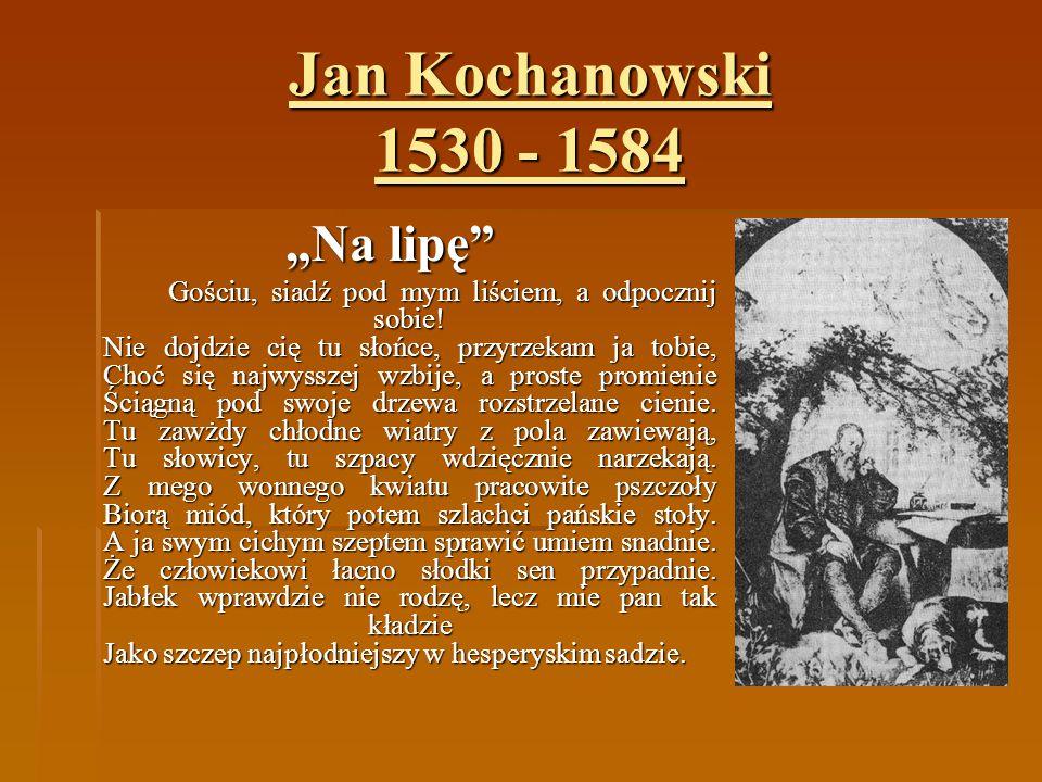 """Jan Kochanowski 1530 - 1584 """"Na lipę"""" Gościu, siadź pod mym liściem, a odpocznij sobie! Nie dojdzie cię tu słońce, przyrzekam ja tobie, Choć się najwy"""