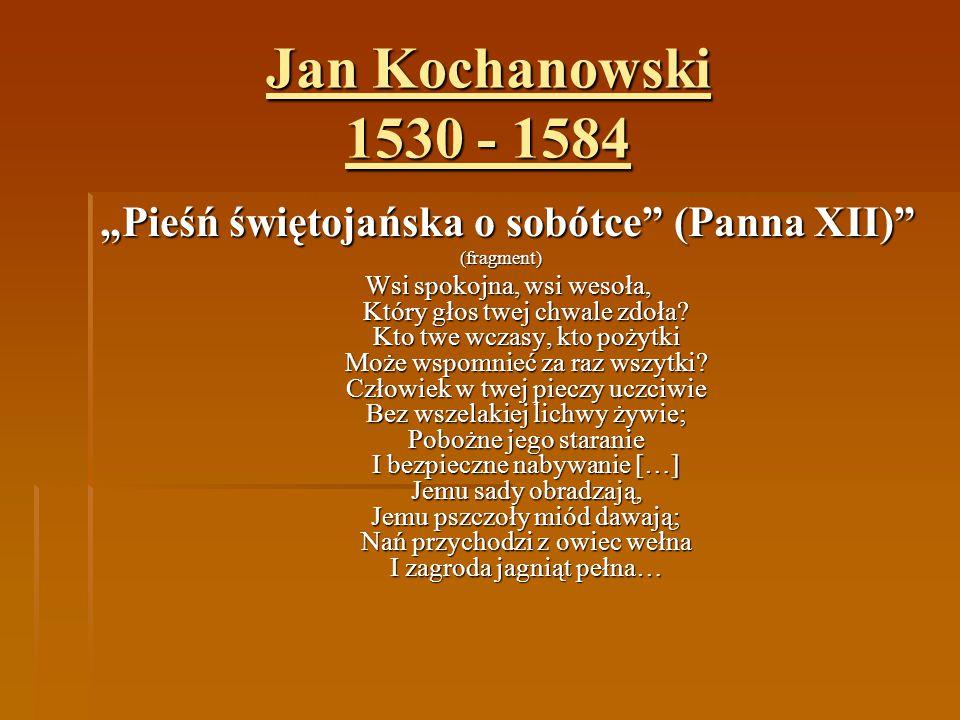 """Jan Kochanowski 1530 - 1584 """"Pieśń świętojańska o sobótce"""" (Panna XII)"""" (fragment) Wsi spokojna, wsi wesoła, Który głos twej chwale zdoła? Kto twe wcz"""