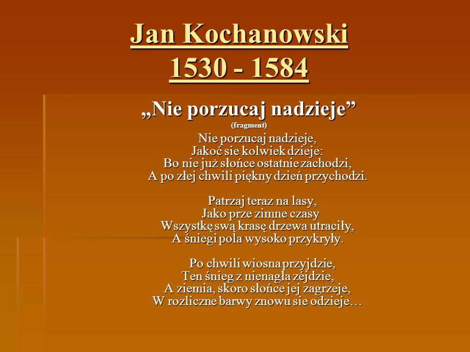 """Jan Kochanowski 1530 - 1584 """"Nie porzucaj nadzieje"""" (fragment) Nie porzucaj nadzieje, Jakoć sie kolwiek dzieje: Bo nie już słońce ostatnie zachodzi, A"""
