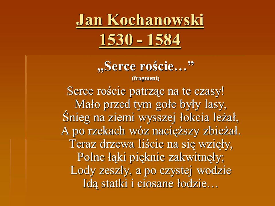 """Jan Kochanowski 1530 - 1584 """"Serce roście…"""" (fragment) Serce roście patrząc na te czasy! Mało przed tym gołe były lasy, Śnieg na ziemi wysszej łokcia"""