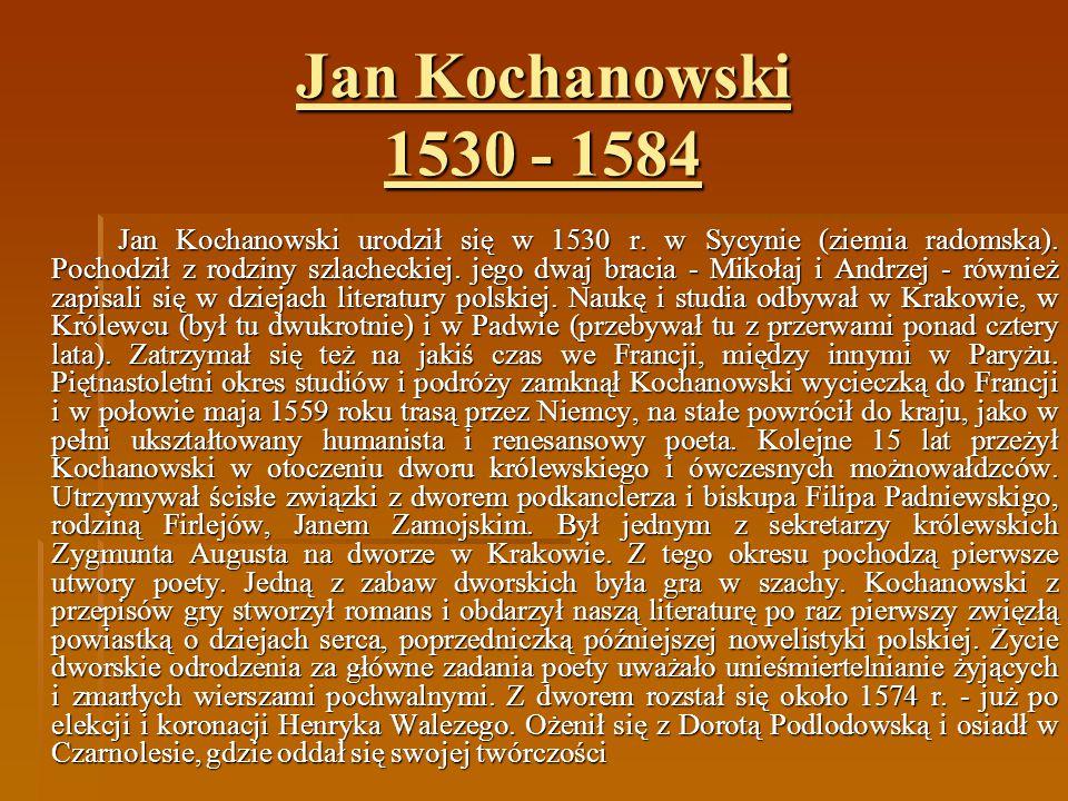 Jan Kochanowski urodził się w 1530 r. w Sycynie (ziemia radomska). Pochodził z rodziny szlacheckiej. jego dwaj bracia - Mikołaj i Andrzej - również za