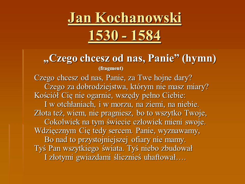 """Jan Kochanowski 1530 - 1584 """"Czego chcesz od nas, Panie"""" (hymn) (fragment) Czego chcesz od nas, Panie, za Twe hojne dary? Czego za dobrodziejstwa, któ"""
