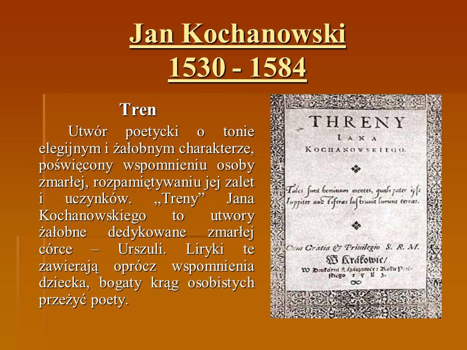 Jan Kochanowski 1530 - 1584 Tren Utwór poetycki o tonie elegijnym i żałobnym charakterze, poświęcony wspomnieniu osoby zmarłej, rozpamiętywaniu jej za