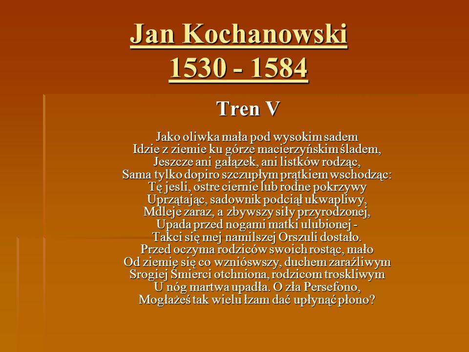 Jan Kochanowski 1530 - 1584 Tren V Jako oliwka mała pod wysokim sadem Idzie z ziemie ku górze macierzyńskim śladem, Jeszcze ani gałązek, ani listków r