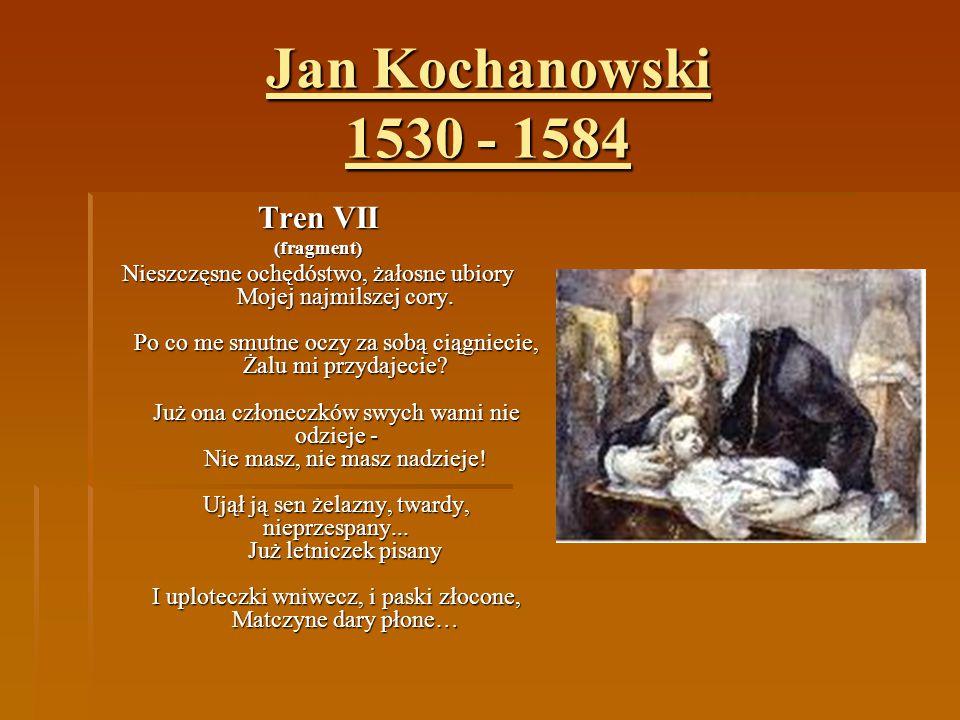 Jan Kochanowski 1530 - 1584 Tren VII (fragment) Nieszczęsne ochędóstwo, żałosne ubiory Mojej najmilszej cory. Po co me smutne oczy za sobą ciągniecie,