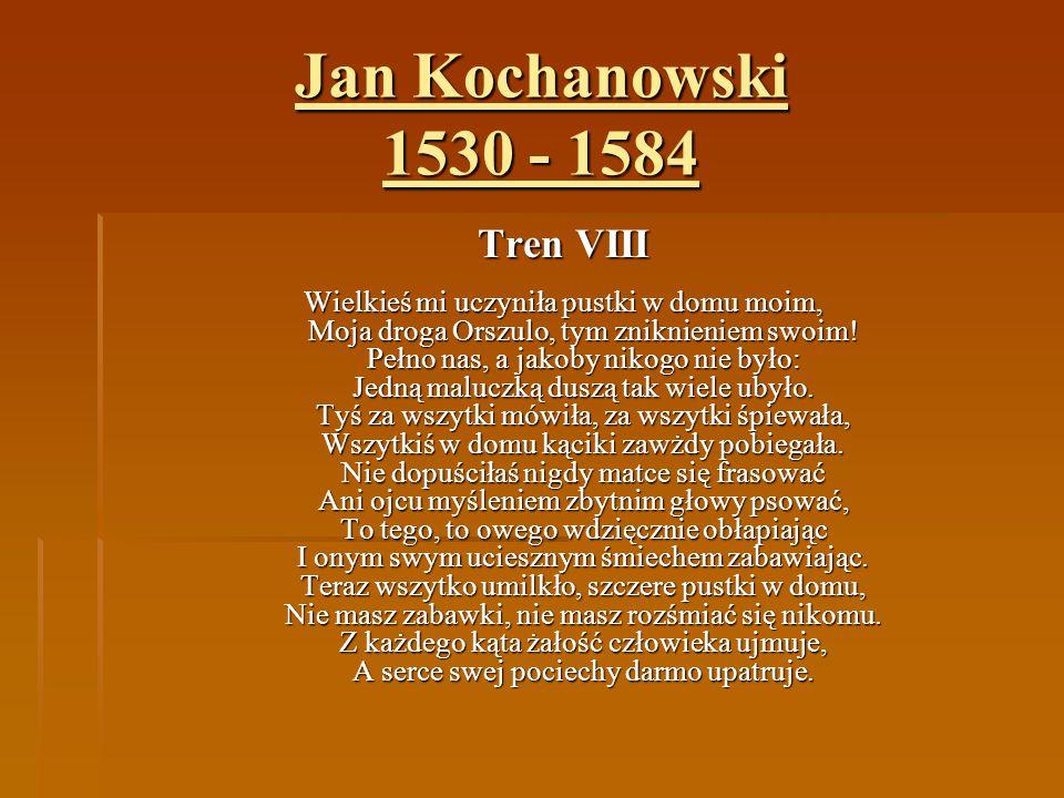 Jan Kochanowski 1530 - 1584 Tren VIII Wielkieś mi uczyniła pustki w domu moim, Moja droga Orszulo, tym zniknieniem swoim! Pełno nas, a jakoby nikogo n