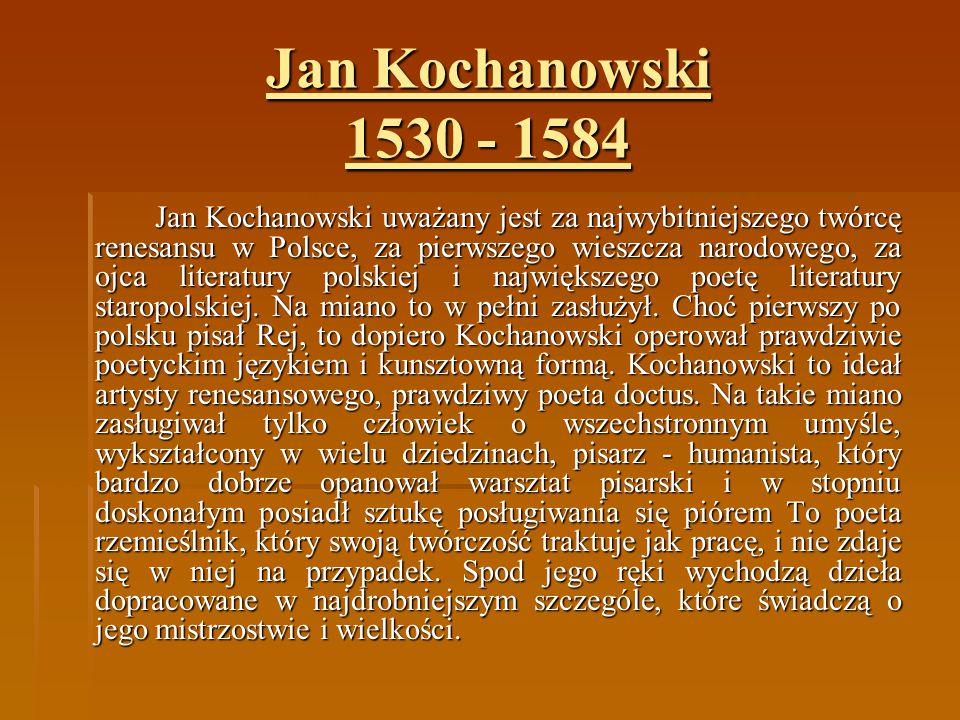 Jan Kochanowski 1530 - 1584 Jan Kochanowski uważany jest za najwybitniejszego twórcę renesansu w Polsce, za pierwszego wieszcza narodowego, za ojca li