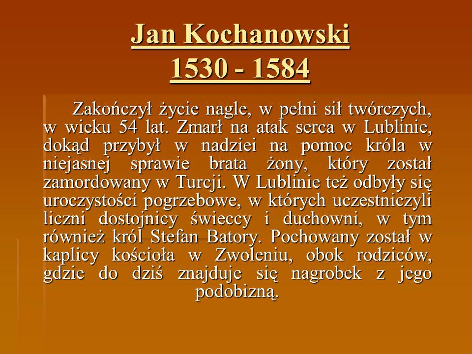 Jan Kochanowski 1530 - 1584 Zakończył życie nagle, w pełni sił twórczych, w wieku 54 lat. Zmarł na atak serca w Lublinie, dokąd przybył w nadziei na p