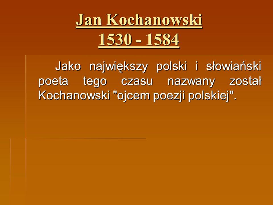 Jan Kochanowski 1530 - 1584 Jako największy polski i słowiański poeta tego czasu nazwany został Kochanowski
