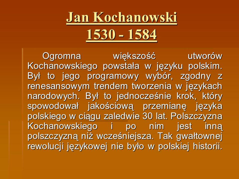 Jan Kochanowski 1530 - 1584 Ogromna większość utworów Kochanowskiego powstała w języku polskim. Był to jego programowy wybór, zgodny z renesansowym tr