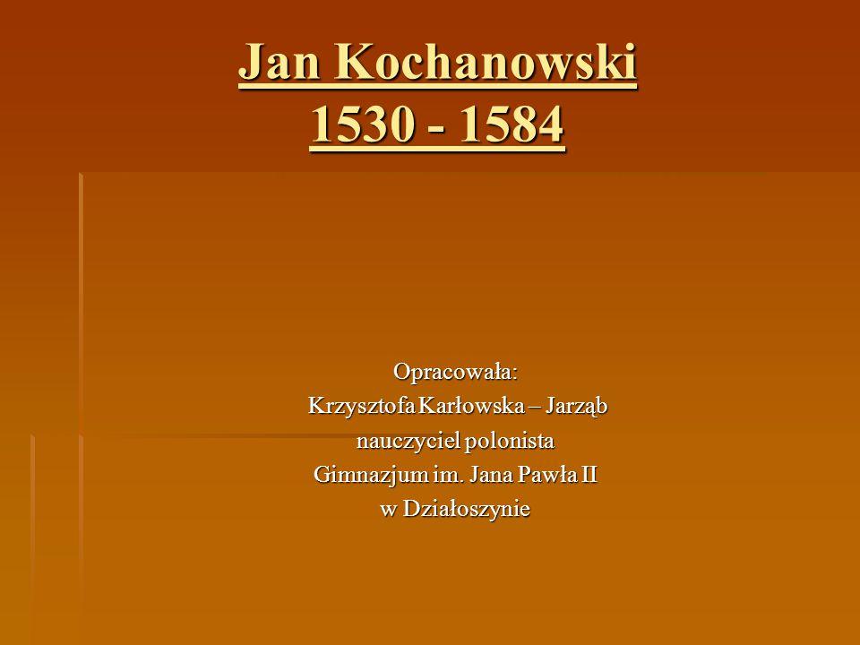 Jan Kochanowski 1530 - 1584 Opracowała: Krzysztofa Karłowska – Jarząb Krzysztofa Karłowska – Jarząb nauczyciel polonista Gimnazjum im. Jana Pawła II w