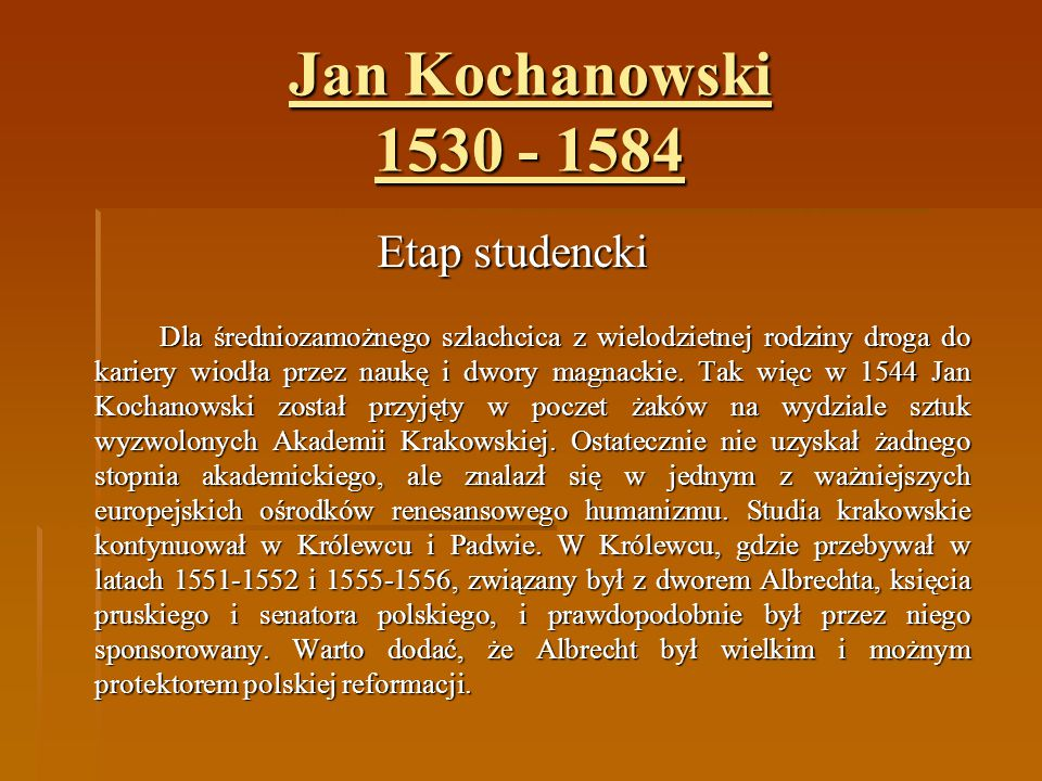 Jan Kochanowski 1530 - 1584 Etap studencki Dla średniozamożnego szlachcica z wielodzietnej rodziny droga do kariery wiodła przez naukę i dwory magnack