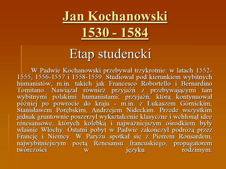 Jan Kochanowski 1530 - 1584 Etap studencki W Padwie Kochanowski przebywał trzykrotnie: w latach 1552- 1555, 1556-1557 i 1558-1559. Studiował pod kieru