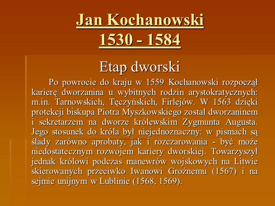 Jan Kochanowski 1530 - 1584 Etap dworski Po powrocie do kraju w 1559 Kochanowski rozpoczął karierę dworzanina u wybitnych rodzin arystokratycznych: m.