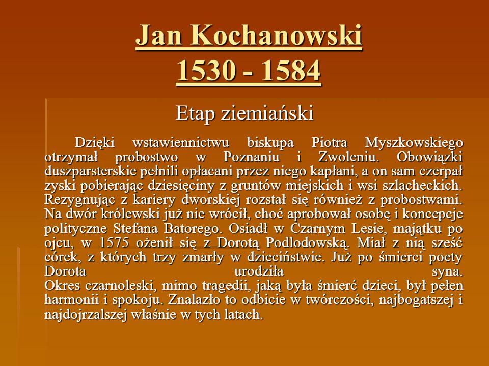 Jan Kochanowski 1530 - 1584 Etap ziemiański Dzięki wstawiennictwu biskupa Piotra Myszkowskiego otrzymał probostwo w Poznaniu i Zwoleniu. Obowiązki dus