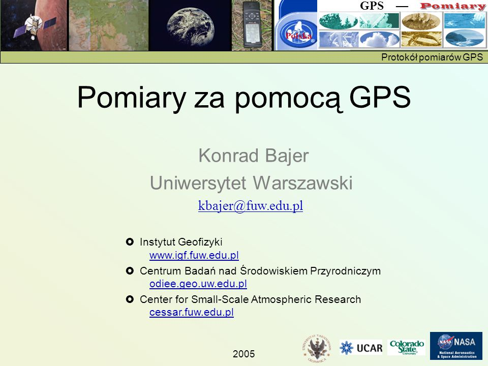 Protokół pomiarów GPS GPS — 2005 Konrad Bajer Uniwersytet Warszawski kbajer@fuw.edu.pl  Instytut Geofizyki www.igf.fuw.edu.pl www.igf.fuw.edu.pl  Centrum Badań nad Środowiskiem Przyrodniczym odiee.geo.uw.edu.pl odiee.geo.uw.edu.pl  Center for Small-Scale Atmospheric Research cessar.fuw.edu.pl cessar.fuw.edu.pl Pomiary za pomocą GPS