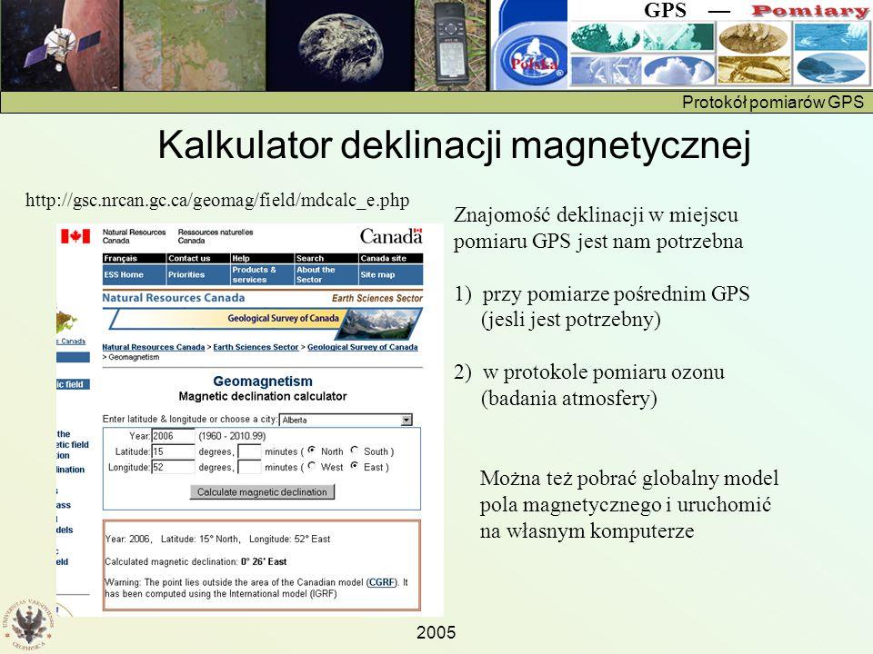 Protokół pomiarów GPS GPS — 2005 http://gsc.nrcan.gc.ca/geomag/field/mdcalc_e.php Znajomość deklinacji w miejscu pomiaru GPS jest nam potrzebna 1) przy pomiarze pośrednim GPS (jesli jest potrzebny) 2) w protokole pomiaru ozonu (badania atmosfery) Można też pobrać globalny model pola magnetycznego i uruchomić na własnym komputerze Kalkulator deklinacji magnetycznej