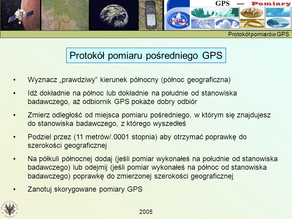 """Protokół pomiarów GPS GPS — 2005 Protokół pomiaru pośredniego GPS Wyznacz """"prawdziwy kierunek północny (północ geograficzna) Idź dokładnie na północ lub dokładnie na południe od stanowiska badawczego, aż odbiornik GPS pokaże dobry odbiór Zmierz odległość od miejsca pomiaru pośredniego, w którym się znajdujesz do stanowiska badawczego, z którego wyszedłeś Podziel przez (11 metrów/.0001 stopnia) aby otrzymać poprawkę do szerokości geograficznej Na półkuli północnej dodaj (jeśli pomiar wykonałeś na południe od stanowiska badawczego) lub odejmij (jeśli pomiar wykonałeś na północ od stanowiska badawczego) poprawkę do zmierzonej szerokości geograficznej Zanotuj skorygowane pomiary GPS"""