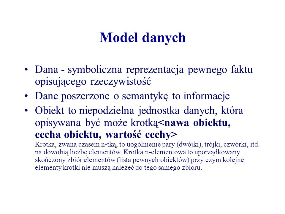 Model danych Dana - symboliczna reprezentacja pewnego faktu opisującego rzeczywistość Dane poszerzone o semantykę to informacje Obiekt to niepodzielna