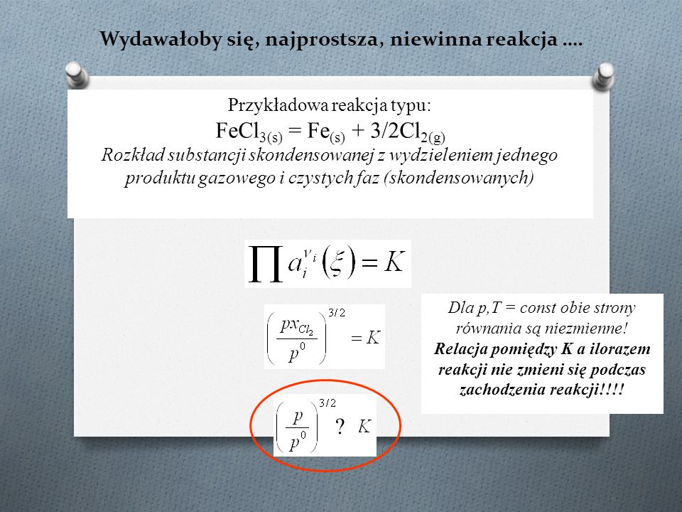 Równowaga w układach heterofazowych (1) FeCl 3(s) = Fe (s) + 3/2Cl 2(g) Dla p,T = const stały jest iloraz reakcji i stała równowagi.