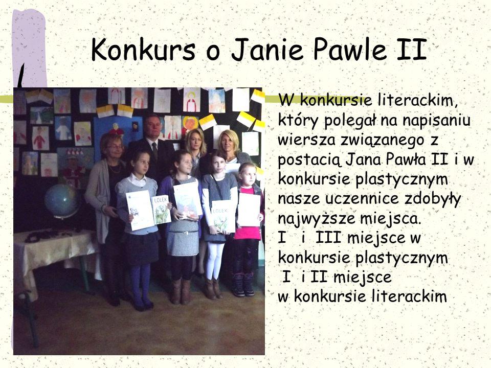 Konkurs o Janie Pawle II W konkursie literackim, który polegał na napisaniu wiersza związanego z postacią Jana Pawła II i w konkursie plastycznym nasze uczennice zdobyły najwyższe miejsca.