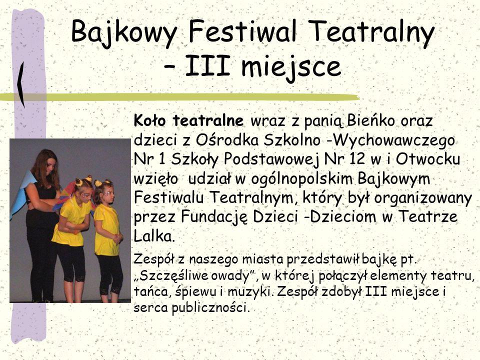 Bajkowy Festiwal Teatralny – III miejsce Koło teatralne wraz z panią Bieńko oraz dzieci z Ośrodka Szkolno -Wychowawczego Nr 1 Szkoły Podstawowej Nr 12 w i Otwocku wzięło udział w ogólnopolskim Bajkowym Festiwalu Teatralnym, który był organizowany przez Fundację Dzieci -Dzieciom w Teatrze Lalka.