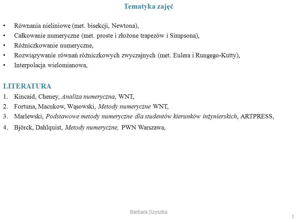 Barbara Szyszka Tematyka zajęć Równania nieliniowe (met. bisekcji, Newtona), Całkowanie numeryczne (met. proste i złożone trapezów i Simpsona), Różnic