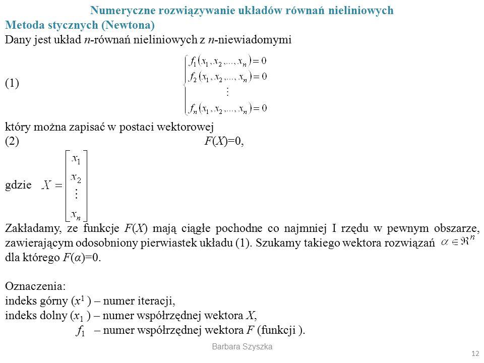 Barbara Szyszka Numeryczne rozwiązywanie układów równań nieliniowych Metoda stycznych (Newtona) Dany jest układ n-równań nieliniowych z n-niewiadomymi