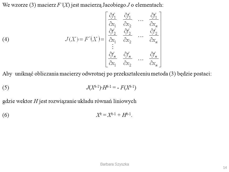 Barbara Szyszka We wzorze (3) macierz F'(X) jest macierzą Jacobiego J o elementach: (4) Aby uniknąć obliczania macierzy odwrotnej po przekształceniu m