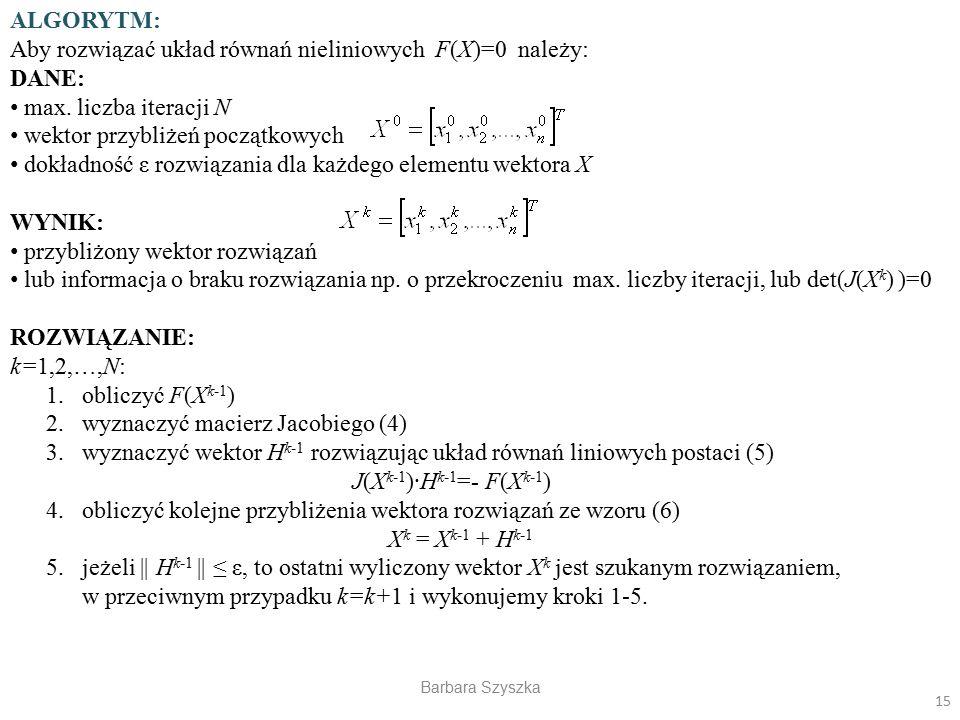 Barbara Szyszka ALGORYTM: Aby rozwiązać układ równań nieliniowych F(X)=0 należy: DANE: max. liczba iteracji N wektor przybliżeń początkowych dokładnoś