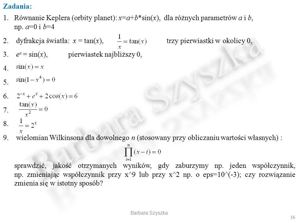Barbara Szyszka Zadania: 1.Równanie Keplera (orbity planet): x=a+b*sin(x), dla różnych parametrów a i b, np. a=0 i b=4 2. dyfrakcja światła: x = tan(x