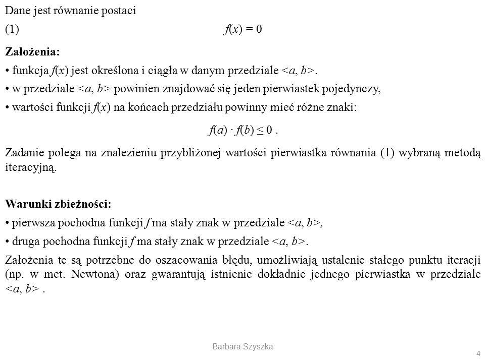 Barbara Szyszka Dane jest równanie postaci (1) f(x) = 0 Założenia: funkcja f(x) jest określona i ciągła w danym przedziale. w przedziale powinien znaj