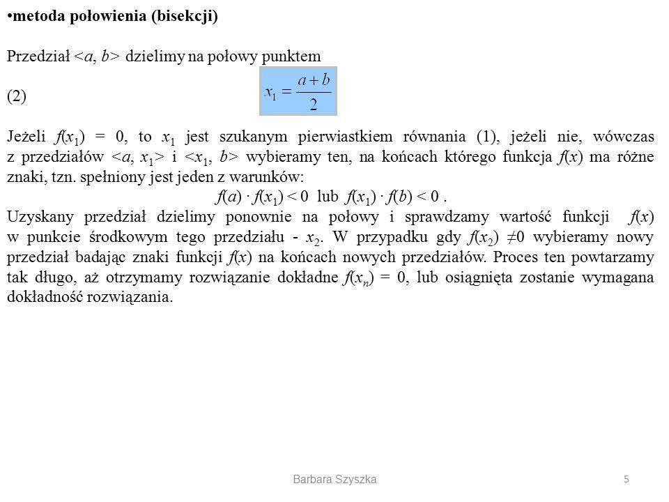 Barbara Szyszka metoda połowienia (bisekcji) Przedział dzielimy na połowy punktem (2) Jeżeli f(x 1 ) = 0, to x 1 jest szukanym pierwiastkiem równania