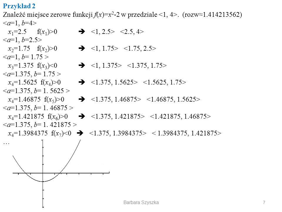 Barbara Szyszka Przykład 2 Znaleźć miejsce zerowe funkcji f(x)=x 2 -2 w przedziale. (rozw≈1.414213562) x 1 =2.5 f(x 1 )>0  x 2 =1.75 f(x 2 )>0  x 3