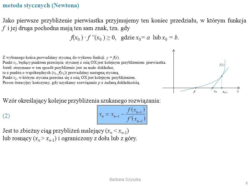 Barbara Szyszka metoda stycznych (Newtona) Jako pierwsze przybliżenie pierwiastka przyjmujemy ten koniec przedziału, w którym funkcja f i jej druga po
